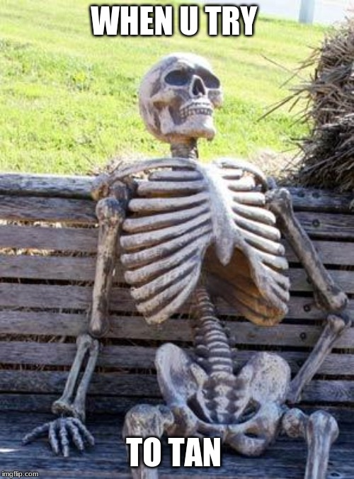 Waiting Skeleton Meme | WHEN U TRY TO TAN | image tagged in memes,waiting skeleton | made w/ Imgflip meme maker