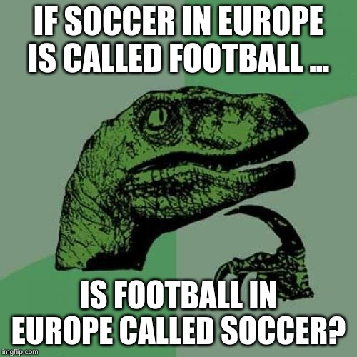hmmmmmm... | IF SOCCER IN EUROPE IS CALLED FOOTBALL ... IS FOOTBALL IN EUROPE CALLED SOCCER? | image tagged in memes,philosoraptor,funny,europe,football,soccer | made w/ Imgflip meme maker