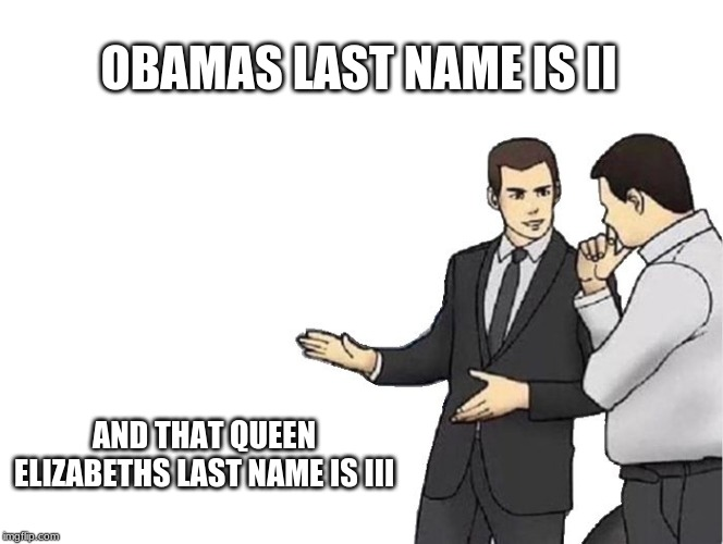 Car Salesman Slaps Hood | OBAMAS LAST NAME IS II AND THAT QUEEN ELIZABETHS LAST NAME IS III | image tagged in memes,car salesman slaps hood | made w/ Imgflip meme maker