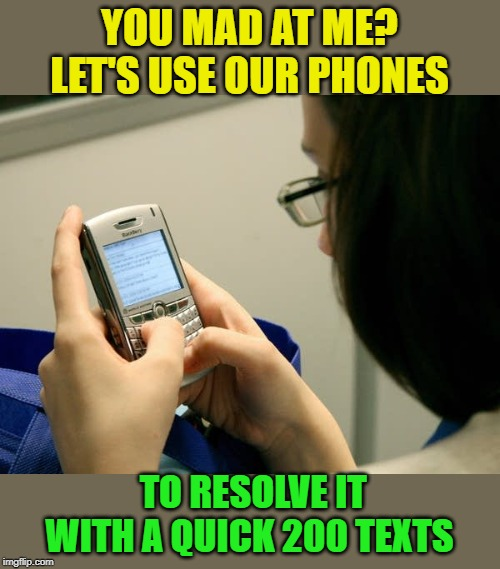 Kids today be like... |  YOU MAD AT ME? LET'S USE OUR PHONES; TO RESOLVE IT WITH A QUICK 200 TEXTS | image tagged in texting,millenials,just old fashioned things,boma | made w/ Imgflip meme maker