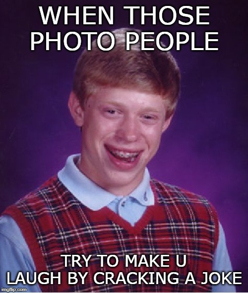 Bad Luck Brian Meme | WHEN THOSE PHOTO PEOPLE TRY TO MAKE U LAUGH BY CRACKING A JOKE | image tagged in memes,bad luck brian | made w/ Imgflip meme maker