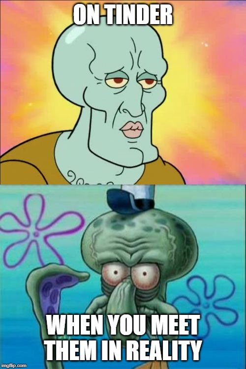Squidward Meme | ON TINDER WHEN YOU MEET THEM IN REALITY | image tagged in memes,squidward | made w/ Imgflip meme maker