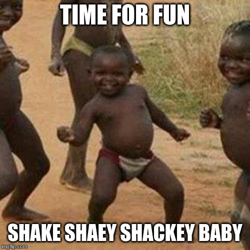 Third World Success Kid Meme | TIME FOR FUN SHAKE SHAEY SHACKEY BABY | image tagged in memes,third world success kid | made w/ Imgflip meme maker