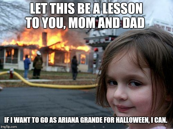 She can't be that not-so-child friendly. I mean, she used to be on Nickelodeon. | LET THIS BE A LESSON TO YOU, MOM AND DAD IF I WANT TO GO AS ARIANA GRANDE FOR HALLOWEEN, I CAN. | image tagged in memes,disaster girl,halloween,costume,ariana grande | made w/ Imgflip meme maker