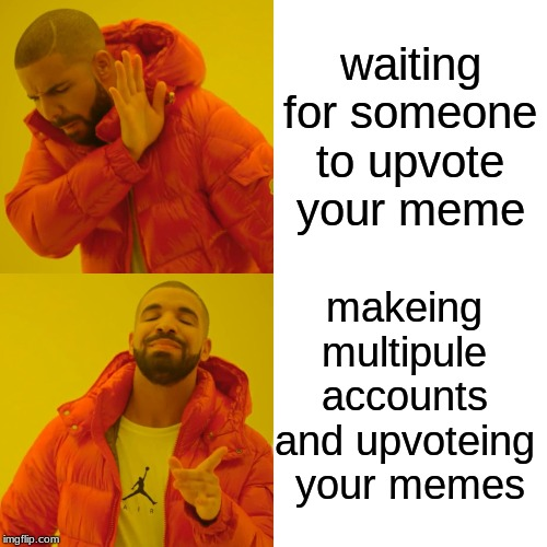 Drake Hotline Bling Meme | waiting for someone to upvote your meme makeing multipule accounts and upvoteing  your memes | image tagged in memes,drake hotline bling | made w/ Imgflip meme maker