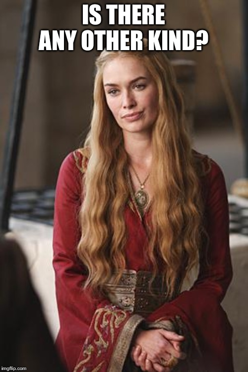 Cersei | IS THERE ANY OTHER KIND? | image tagged in cersei | made w/ Imgflip meme maker