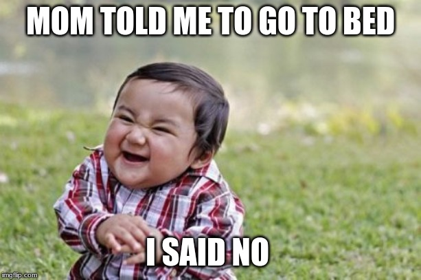 Evil Toddler | MOM TOLD ME TO GO TO BED I SAID NO | image tagged in memes,evil toddler | made w/ Imgflip meme maker