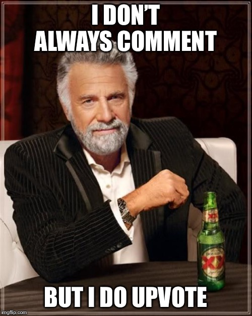The Most Interesting Man In The World Meme | I DON'T ALWAYS COMMENT BUT I DO UPVOTE | image tagged in memes,the most interesting man in the world | made w/ Imgflip meme maker