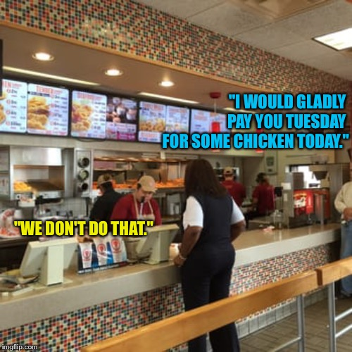 """I WOULD GLADLY  PAY YOU TUESDAY  FOR SOME CHICKEN TODAY."" ""WE DON'T DO THAT."" 