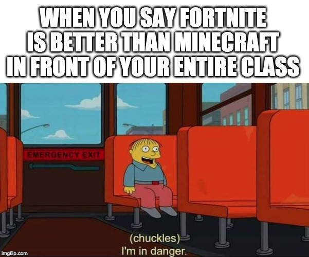 I'm in Danger + blank place above | WHEN YOU SAY FORTNITE IS BETTER THAN MINECRAFT IN FRONT OF YOUR ENTIRE CLASS | image tagged in i'm in danger  blank place above | made w/ Imgflip meme maker