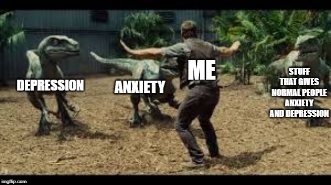 Jurassic world 3 velociraptors. | DEPRESSION ANXIETY STUFF THAT GIVES NORMAL PEOPLE ANXIETY AND DEPRESSION ME | image tagged in jurassic world 3 velociraptors,funny memes,depression | made w/ Imgflip meme maker