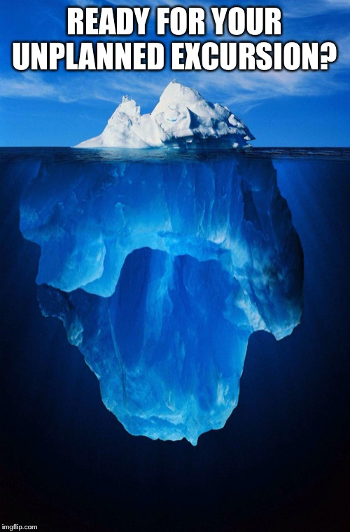 iceberg | READY FOR YOUR UNPLANNED EXCURSION? | image tagged in iceberg | made w/ Imgflip meme maker