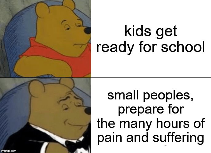 Tuxedo Winnie The Pooh Meme | kids get ready for school small peoples, prepare for the many hours of pain and suffering | image tagged in memes,tuxedo winnie the pooh | made w/ Imgflip meme maker