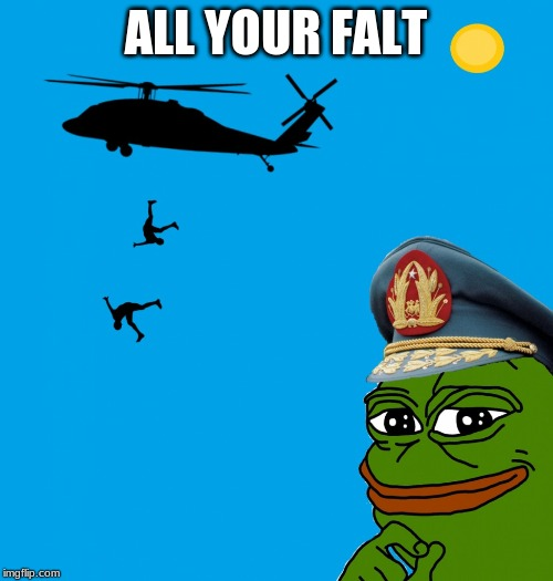 pepe pinochet helicopter | ALL YOUR FALT | image tagged in pepe pinochet helicopter | made w/ Imgflip meme maker