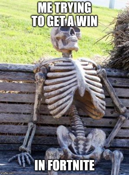 Waiting Skeleton Meme | ME TRYING TO GET A WIN IN FORTNITE | image tagged in memes,waiting skeleton | made w/ Imgflip meme maker