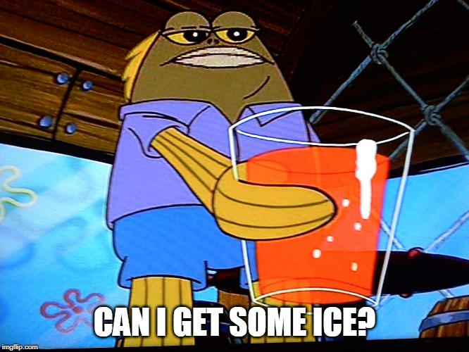 CAN I GET SOME ICE? | made w/ Imgflip meme maker