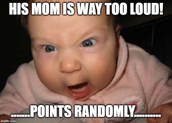 Evil Baby Meme | HIS MOM IS WAY TOO LOUD! .......POINTS RANDOMLY.......... | image tagged in memes,evil baby | made w/ Imgflip meme maker
