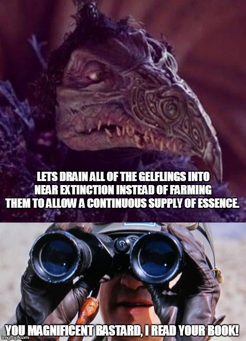 You Magnificent Lizard | LETS DRAIN ALL OF THE GELFLINGS INTO NEAR EXTINCTION INSTEAD OF FARMING THEM TO ALLOW A CONTINUOUS SUPPLY OF ESSENCE. YOU MAGNIFICENT BASTAR | image tagged in skeksis,patton | made w/ Imgflip meme maker