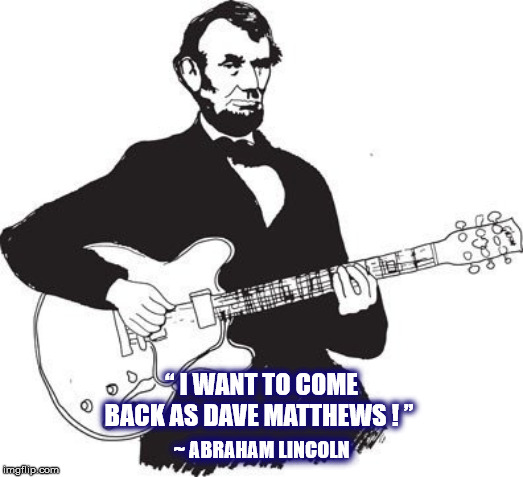 "ABE WANTS TO BE DAVE MATTHEWS | "" I WANT TO COME BACK AS DAVE MATTHEWS ! "" ~ ABRAHAM LINCOLN 