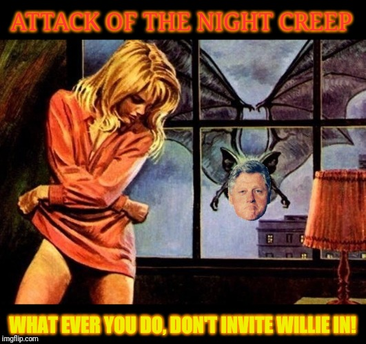 In the Dead of Night, Slick Willie bites! | ATTACK OF THE NIGHT CREEP WHAT EVER YOU DO, DON'T INVITE WILLIE IN! | image tagged in dracula,vampires,bill clinton,slick willie,clinton foundation,halloween | made w/ Imgflip meme maker