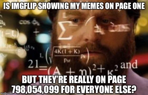 Trying to Calculate how Many Upvotes I didn't Get | IS IMGFLIP SHOWING MY MEMES ON PAGE ONE BUT THEY'RE REALLY ON PAGE 798,054,099 FOR EVERYONE ELSE? | image tagged in trying to calculate how much sleep i can get,memes,imgflip | made w/ Imgflip meme maker