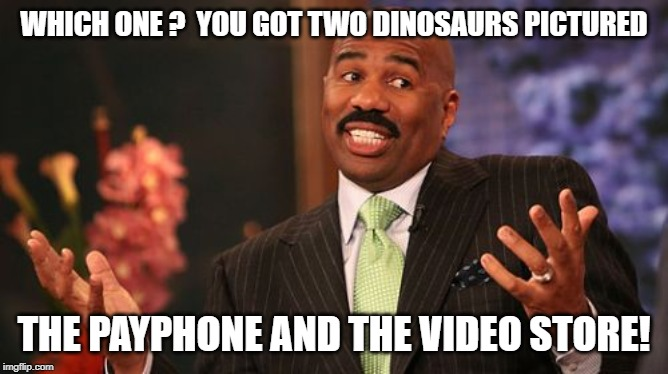 Steve Harvey Meme | WHICH ONE ?  YOU GOT TWO DINOSAURS PICTURED THE PAYPHONE AND THE VIDEO STORE! | image tagged in memes,steve harvey | made w/ Imgflip meme maker