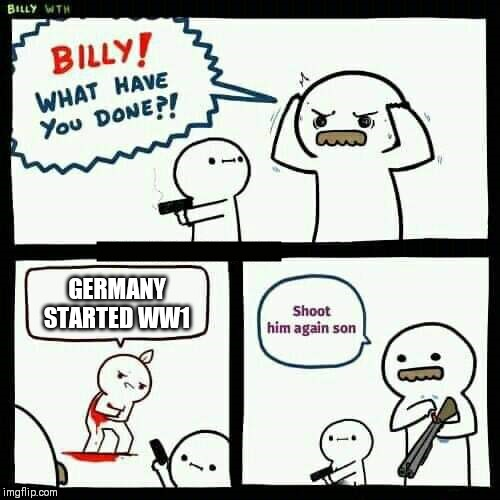 GERMANY STARTED WW1 | image tagged in shoot him again son | made w/ Imgflip meme maker