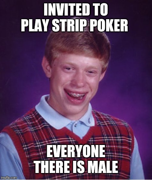 Bad Luck Brian Meme | INVITED TO PLAY STRIP POKER EVERYONE THERE IS MALE | image tagged in memes,bad luck brian | made w/ Imgflip meme maker