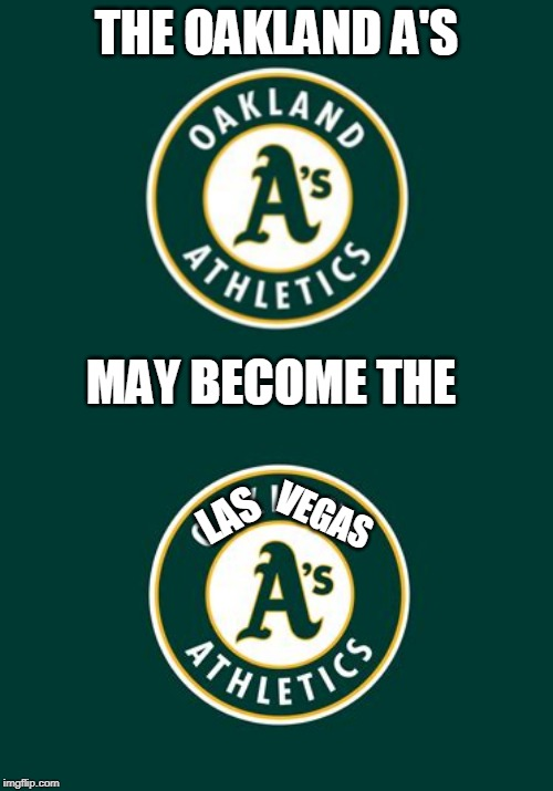 OAKLAND DOESNT WANT A NEW STADIUM. SO COMMISSIONER SAYS HE MAY MOVE THEM TO VEGAS | THE OAKLAND A'S LAS MAY BECOME THE VEGAS | image tagged in mlb,oakland | made w/ Imgflip meme maker