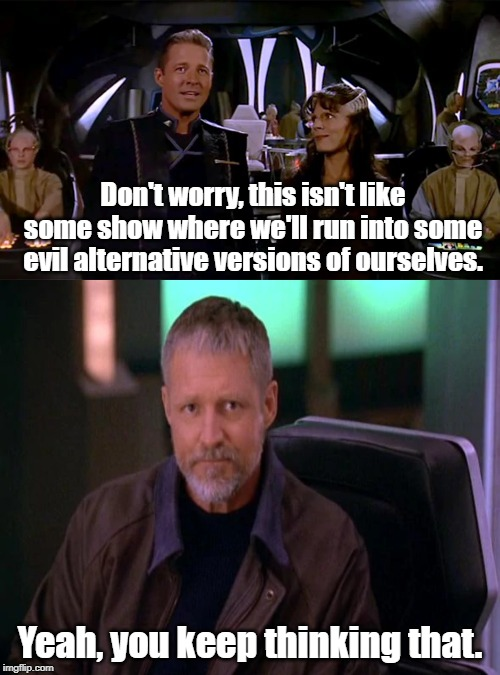 Never doubt you'll meet your evil self. | Don't worry, this isn't like some show where we'll run into some evil alternative versions of ourselves. Yeah, you keep thinking that. | image tagged in babylon 5,mirror universe | made w/ Imgflip meme maker