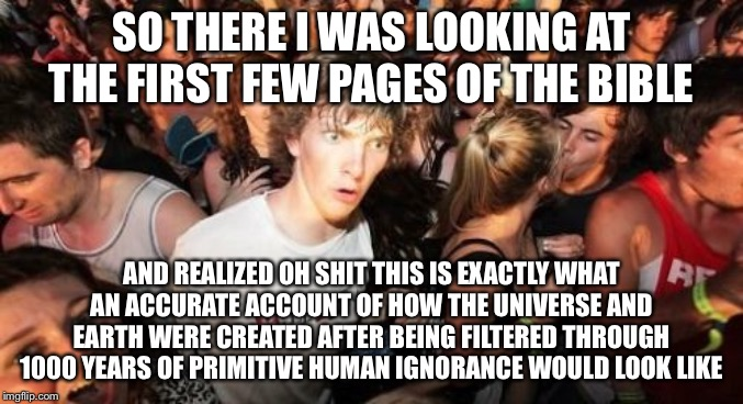 Sudden Clarity Clarence | SO THERE I WAS LOOKING AT THE FIRST FEW PAGES OF THE BIBLE AND REALIZED OH SHIT THIS IS EXACTLY WHAT AN ACCURATE ACCOUNT OF HOW THE UNIVERSE | image tagged in memes,sudden clarity clarence | made w/ Imgflip meme maker