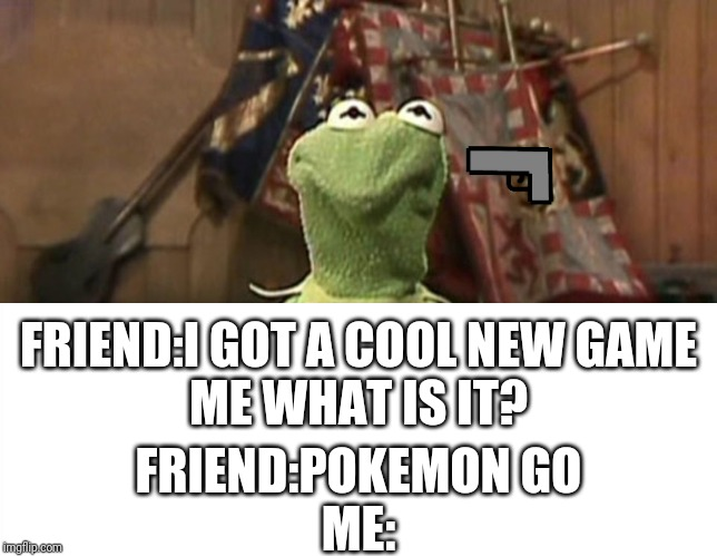Pokemon to in 2019 | FRIEND:I GOT A COOL NEW GAMEME WHAT IS IT? FRIEND:POKEMON GOME: | image tagged in kermit,pokemon go,kill me now | made w/ Imgflip meme maker