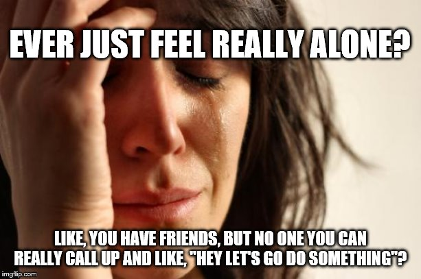 "First World Problems Meme | EVER JUST FEEL REALLY ALONE? LIKE, YOU HAVE FRIENDS, BUT NO ONE YOU CAN REALLY CALL UP AND LIKE, ""HEY LET'S GO DO SOMETHING""? 