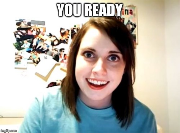 Overly Attached Girlfriend Meme | YOU READY | image tagged in memes,overly attached girlfriend | made w/ Imgflip meme maker
