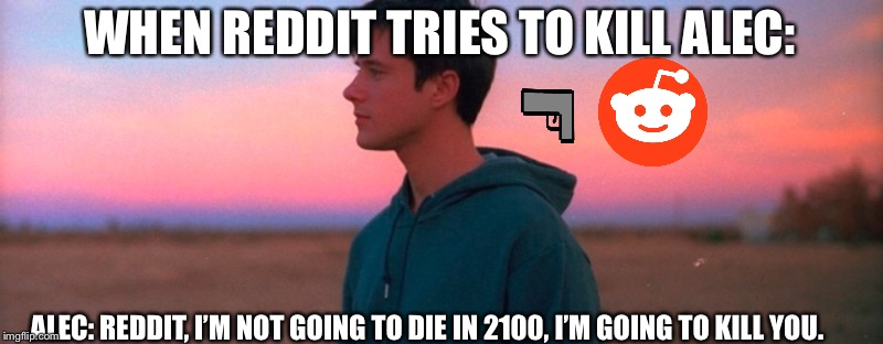 Reddit to die | WHEN REDDIT TRIES TO KILL ALEC: ALEC: REDDIT, I'M NOT GOING TO DIE IN 2100, I'M GOING TO KILL YOU. | image tagged in reddit | made w/ Imgflip meme maker