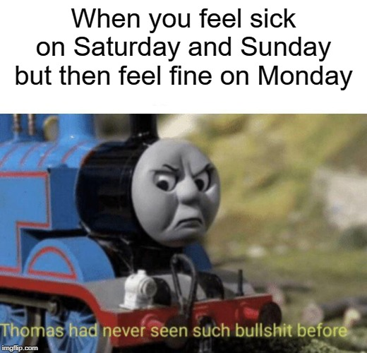 I hate Mondays |  When you feel sick on Saturday and Sunday but then feel fine on Monday | image tagged in thomas had never seen such bullshit before,saturday,sunday,i hate mondays,memes,funny | made w/ Imgflip meme maker
