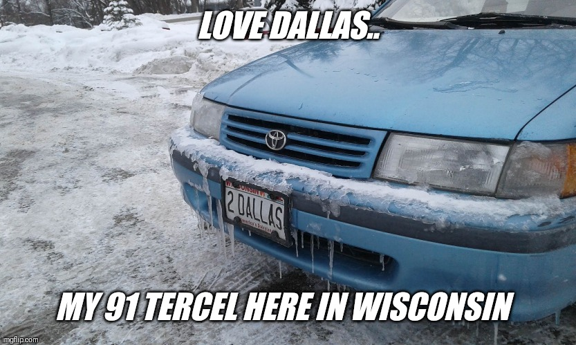 LOVE DALLAS.. MY 91 TERCEL HERE IN WISCONSIN | made w/ Imgflip meme maker