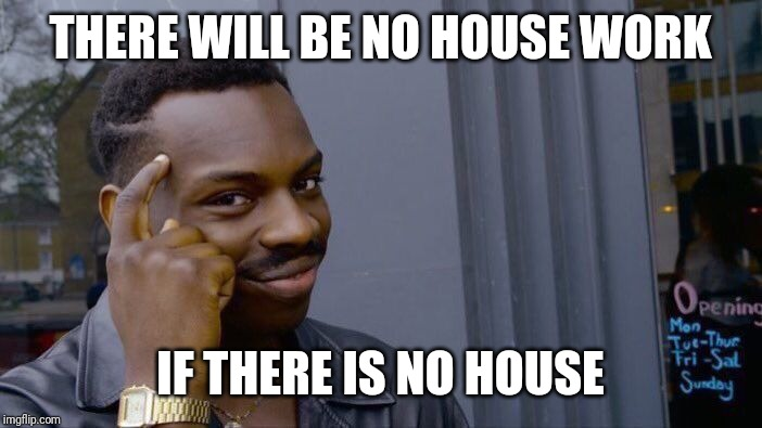 Roll Safe Think About It Meme |  THERE WILL BE NO HOUSE WORK; IF THERE IS NO HOUSE | image tagged in memes,roll safe think about it | made w/ Imgflip meme maker