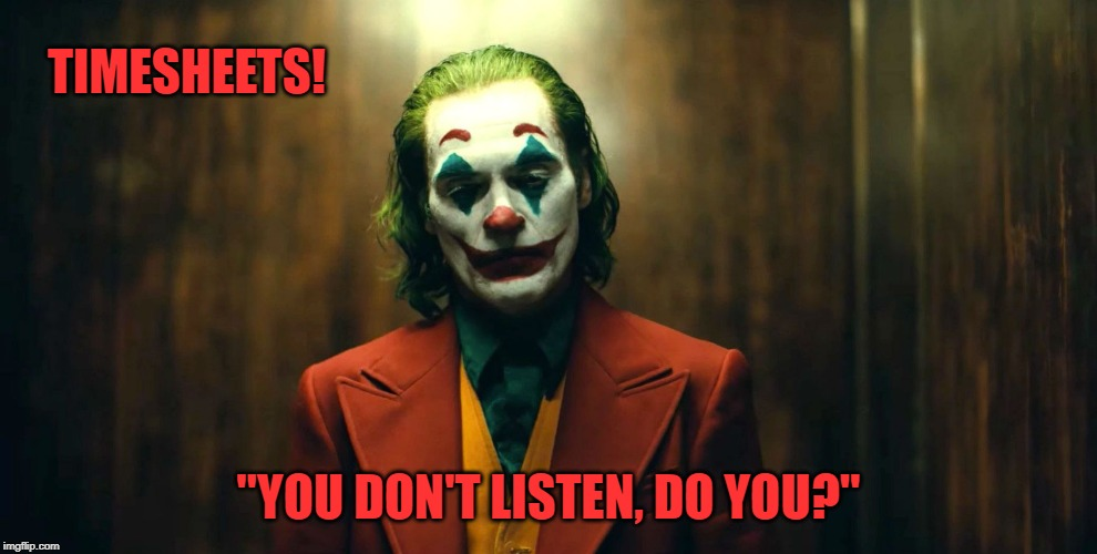 "Joker timesheet reminder | TIMESHEETS! ""YOU DON'T LISTEN, DO YOU?"" 