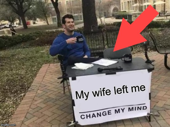 Change My Mind Meme | My wife left me | image tagged in memes,change my mind | made w/ Imgflip meme maker