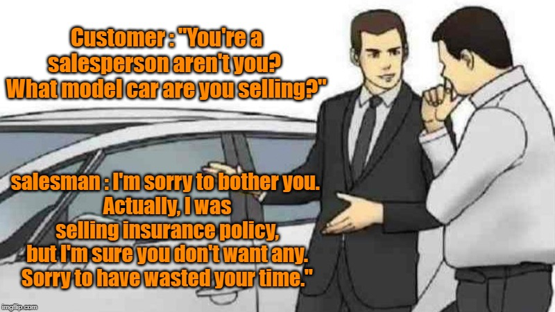 "Car Salesman Slaps Roof Of Car Meme | Customer : ""You're a salesperson aren't you?  What model car are you selling?"" salesman : I'm sorry to bother you.  Actually, I was selling  