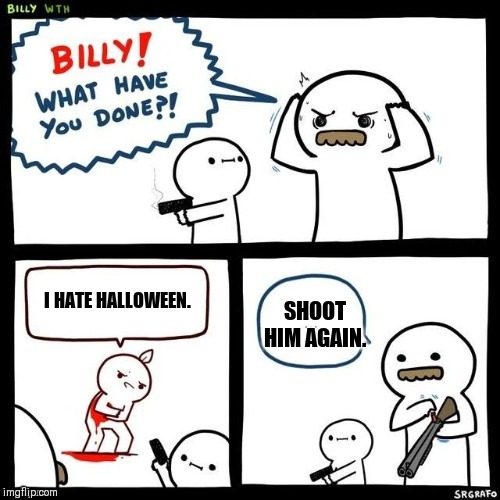 I HATE HALLOWEEN. SHOOT HIM AGAIN. | image tagged in billy what have you done | made w/ Imgflip meme maker