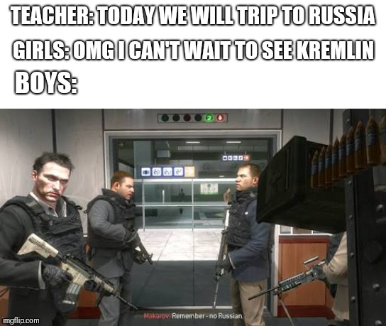 Trip to Russia | TEACHER: TODAY WE WILL TRIP TO RUSSIA GIRLS: OMG I CAN'T WAIT TO SEE KREMLIN BOYS: | image tagged in memes,me and the boys | made w/ Imgflip meme maker