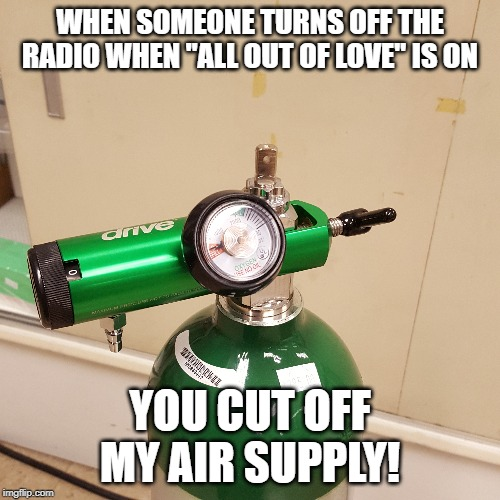 "Don't turn off the radio!!! |  WHEN SOMEONE TURNS OFF THE RADIO WHEN ""ALL OUT OF LOVE"" IS ON; YOU CUT OFF MY AIR SUPPLY! 