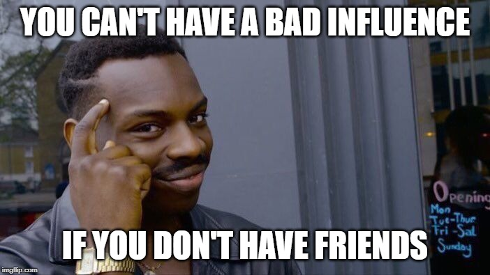 Roll Safe Think About It Meme | YOU CAN'T HAVE A BAD INFLUENCE IF YOU DON'T HAVE FRIENDS | image tagged in memes,roll safe think about it | made w/ Imgflip meme maker