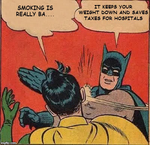 Batman Slapping Robin Meme | SMOKING IS REALLY BA.... IT KEEPS YOUR WEIGHT DOWN AND SAVES TAXES FOR HOSPITALS | image tagged in memes,batman slapping robin | made w/ Imgflip meme maker