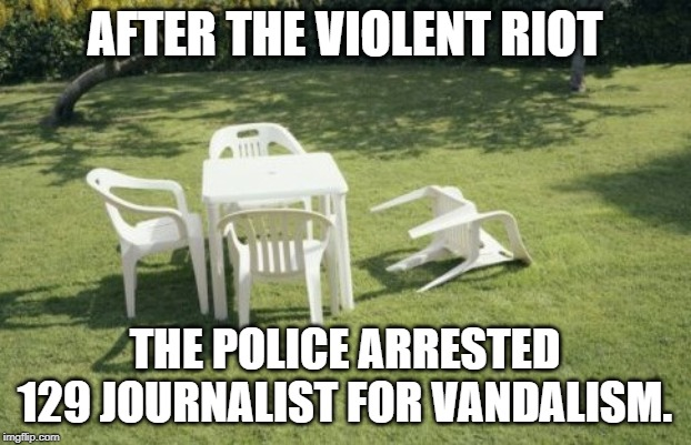 We Will Rebuild | AFTER THE VIOLENT RIOT THE POLICE ARRESTED 129 JOURNALIST FOR VANDALISM. | image tagged in memes,we will rebuild | made w/ Imgflip meme maker