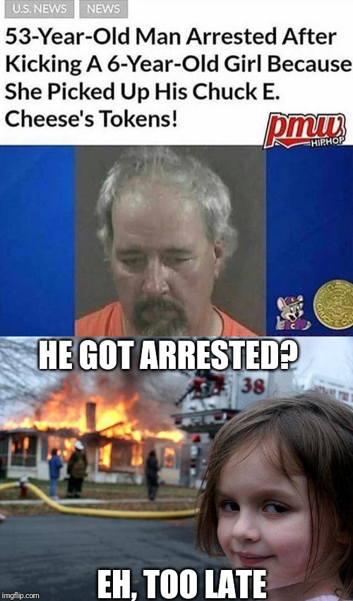 HE GOT ARRESTED? EH, TOO LATE | image tagged in memes,disaster girl | made w/ Imgflip meme maker