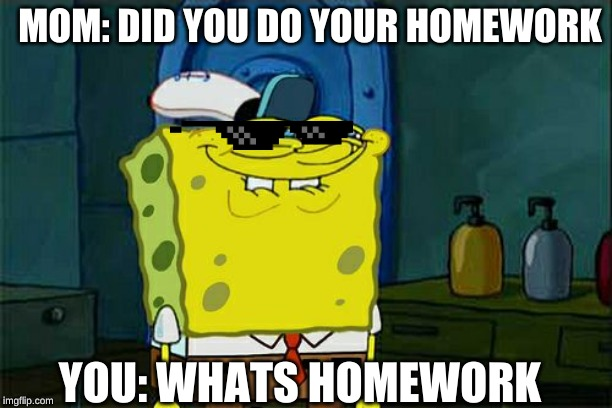 Dont You Squidward Meme | MOM: DID YOU DO YOUR HOMEWORK YOU: WHATS HOMEWORK | image tagged in memes,dont you squidward | made w/ Imgflip meme maker