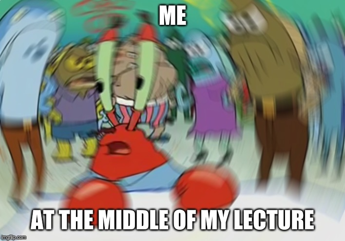 Mr Krabs Blur Meme Meme | ME AT THE MIDDLE OF MY LECTURE | image tagged in memes,mr krabs blur meme | made w/ Imgflip meme maker